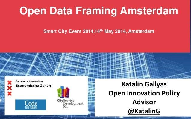 Open Data Framing Amsterdam Smart City Event 2014,14th May 2014, Amsterdam Katalin Gallyas Open Innovation Policy Advisor ...