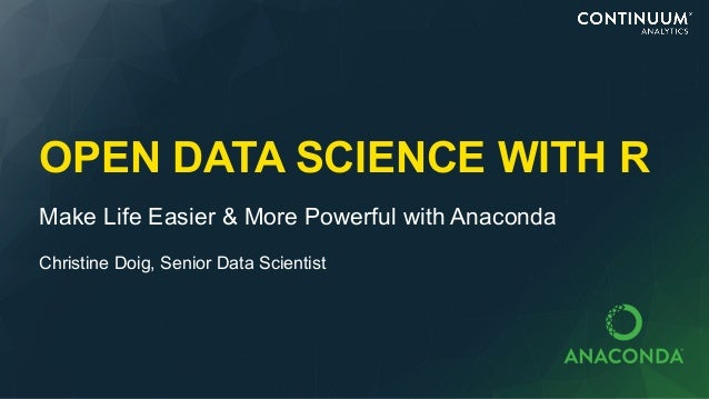 OPEN DATA SCIENCE WITH R Make Life Easier & More Powerful with Anaconda Christine Doig, Senior Data Scientist