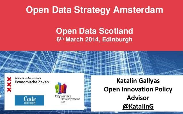 Open Data Strategy Amsterdam Open Data Scotland 6th March 2014, Edinburgh  Katalin Gallyas Open Innovation Policy Advisor ...