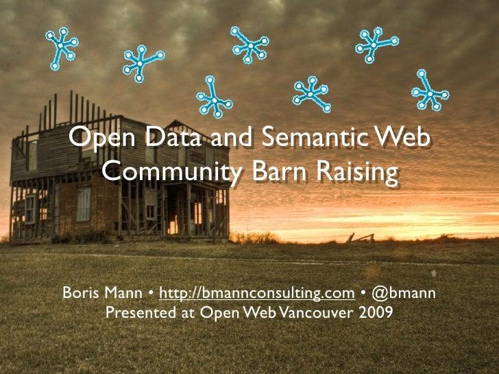 Open Data and Semantic Web   Community Barn Raising   Boris Mann • http://bmannconsulting.com • @bmann       Presented at ...
