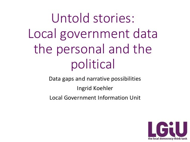Untold stories: Local government data the personal and the political Data gaps and narrative possibilities Ingrid Koehler ...