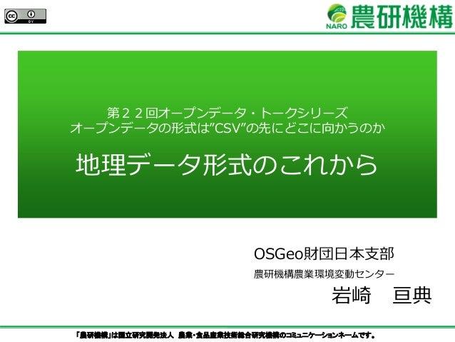 """「農研機構」は国立研究開発法人 農業・食品産業技術総合研究機構のコミュニケーションネームです。 第22回オープンデータ・トークシリーズ オープンデータの形式は""""CSV""""の先にどこに向かうのか 地理データ形式のこれから OSGeo財団日本支部 農..."""