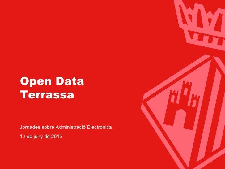 Ajuntament de Terrassa  Open Data  Terrassa  Jornades sobre Administració Electrònica  12 de juny de 2012                 ...