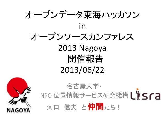 オープンデータ東海ハッカソンinオープンソースカンファレス2013 Nagoya開催報告2013/06/22名古屋大学・NPO 位置情報サービス研究機構河口 信夫 と 仲間たち!