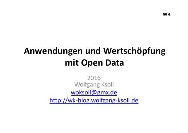 Anwendungen und Wertschöpfung mit Open Data 2016 Wolfgang Ksoll woksoll@gmx.de http://wk-blog.wolfgang-ksoll.de WK
