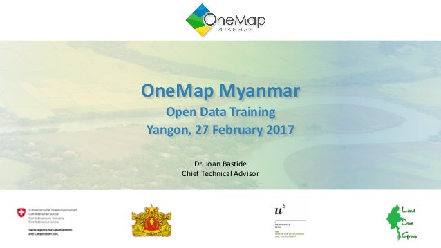 OneMap	Myanmar	 Open	Data	Training Yangon,	27	February	2017 Dr. Joan	Bastide Chief	Technical	Advisor