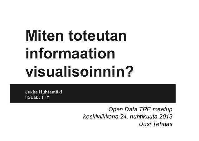 Miten toteutaninformaationvisualisoinnin?Jukka HuhtamäkiIISLab, TTYOpen Data TRE meetupkeskiviikkona 24. huhtikuuta 2013Uu...