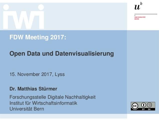 FDW Meeting 2017: Open Data und Datenvisualisierung 15. November 2017, Lyss Dr. Matthias Stürmer Forschungsstelle Digitale...