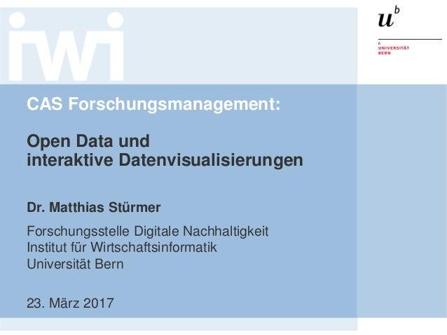 CAS Forschungsmanagement: Open Data und interaktive Datenvisualisierungen Dr. Matthias Stürmer Forschungsstelle Digitale N...