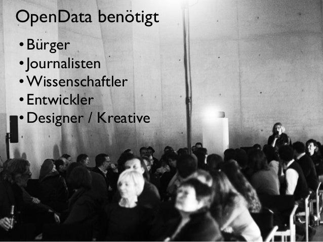OpenData benötigt • Bürger • Journalisten • Wissenschaftler • Entwickler • Designer / Kreative