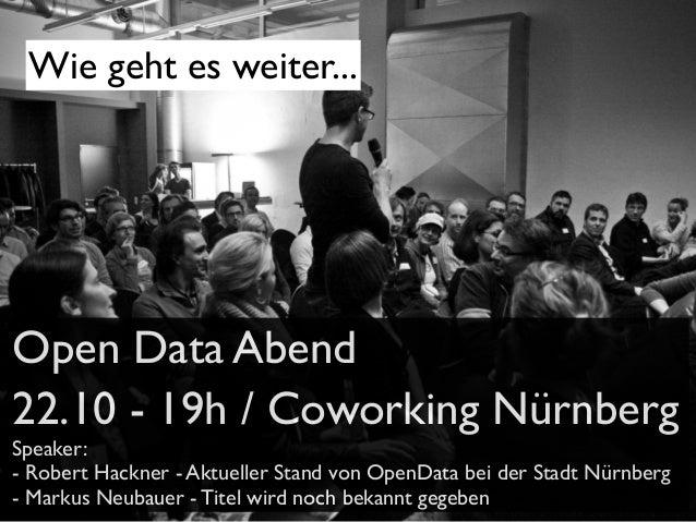 Wie geht es weiter...  Open Data Abend 22.10 - 19h / Coworking Nürnberg Speaker: - Robert Hackner - Aktueller Stand von Op...
