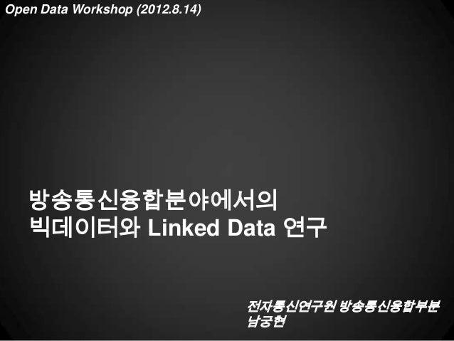 Open Data Workshop (2012.8.14)   방송통신융합분야에서의   빅데이터와 Linked Data 연구                                 전자통신연구원 방송통신융합부분      ...