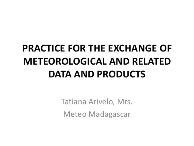 PRACTICE FOR THE EXCHANGE OF METEOROLOGICAL AND RELATED DATA AND PRODUCTS Tatiana Arivelo, Mrs. Meteo Madagascar