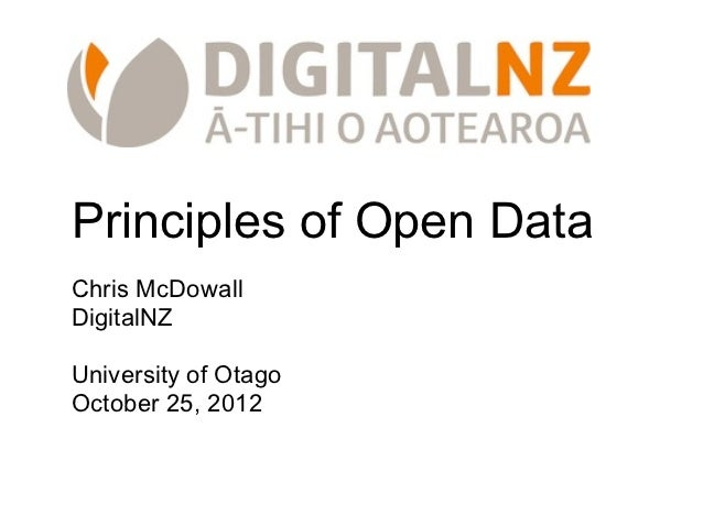 Principles of Open DataChris McDowallDigitalNZUniversity of OtagoOctober 25, 2012