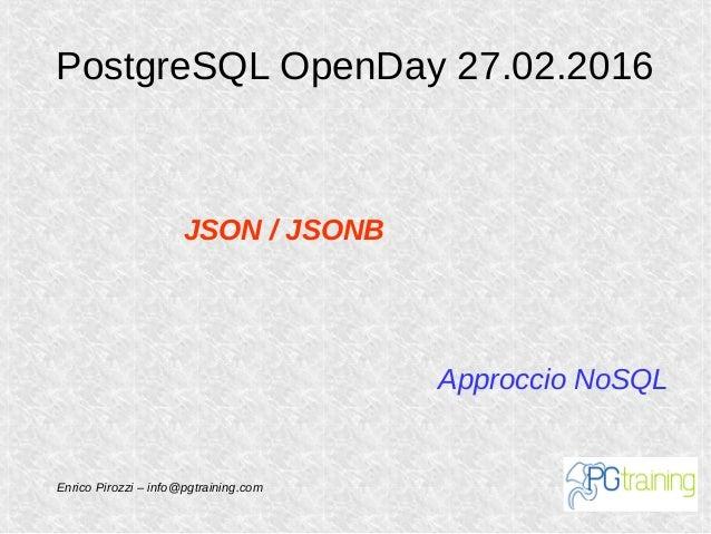 PostgreSQL OpenDay 27.02.2016 Approccio NoSQL JSON / JSONB Enrico Pirozzi – info@pgtraining.com
