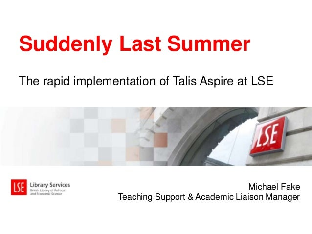 The rapid implementation of Talis Aspire at LSE Suddenly Last Summer Michael Fake Teaching Support & Academic Liaison Mana...