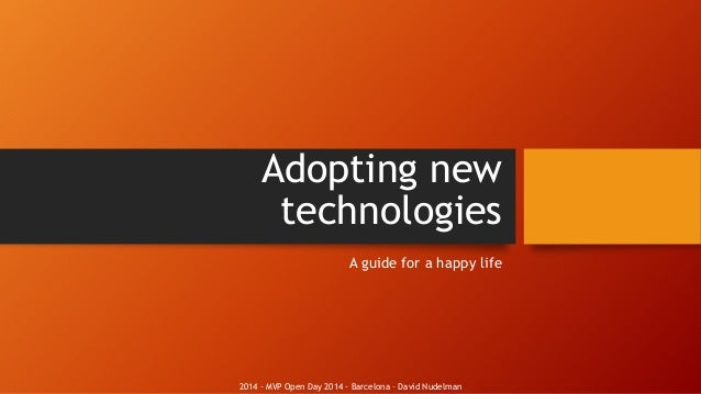 2014 - MVP Open Day 2014 - Barcelona – David Nudelman Adopting new technologies A guide for a happy life