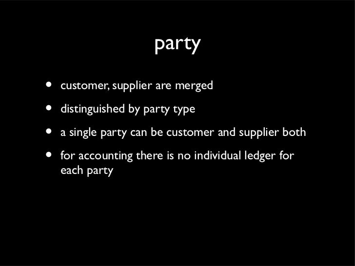 party•   customer, supplier are merged•   distinguished by party type•   a single party can be customer and supplier both•...
