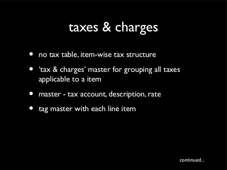 taxes & charges•   no tax table, item-wise tax structure•   'tax & charges' master for grouping all taxes    applicable to...