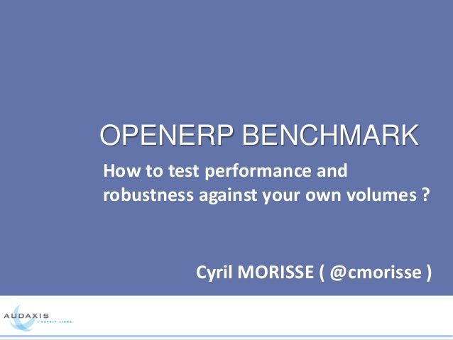 OPENERP BENCHMARK How to test performance and robustness against your own volumes ? Cyril MORISSE ( @cmorisse )