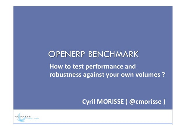 OPENERP BENCHMARK How$to$test$performance$and$ robustness$against$your$own$volumes$?$ Cyril$MORISSE$($@cmorisse$)$$
