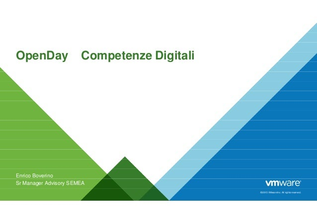© 2015 VMware Inc. All rights reserved. OpenDay – Competenze Digitali Enrico Boverino Sr Manager Advisory SEMEA