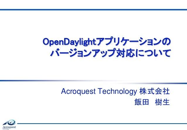 OpenDaylightアプリケーションの バージョンアップ対応について Acroquest Technology 株式会社 飯田 樹生