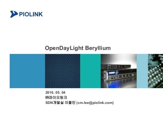 OpenDayLight Beryllium 2016. 05. 04 ㈜파이오링크 SDN개발실 이철민 (cm.lee@piolink.com)
