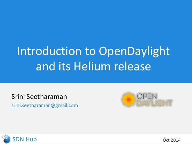 Introduction to OpenDaylight  and its Helium release  Srini Seetharaman  srini.seetharaman@gmail.com  Oct 2014