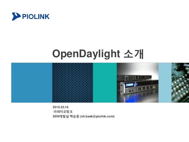 OpenDaylight 소개 2015.03.16 ㈜파이오링크 SDN개발실 백승훈 (sh.baek@piolink.com)