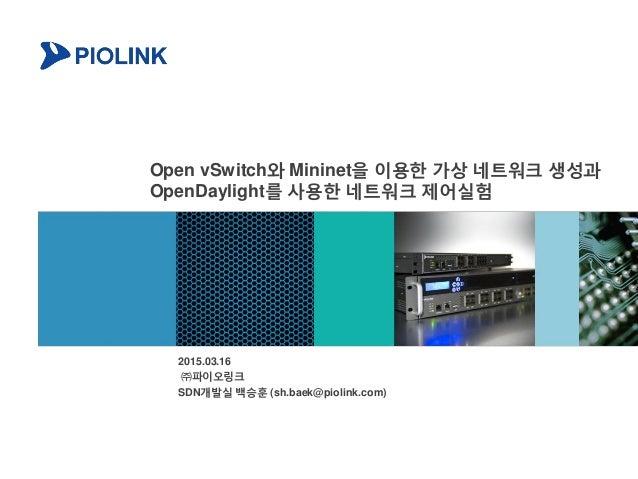 Open vSwitch와 Mininet을 이용한 가상 네트워크 생성과 OpenDaylight를 사용한 네트워크 제어실험 2015.03.16 ㈜파이오링크 SDN개발실 백승훈 (sh.baek@piolink.com)