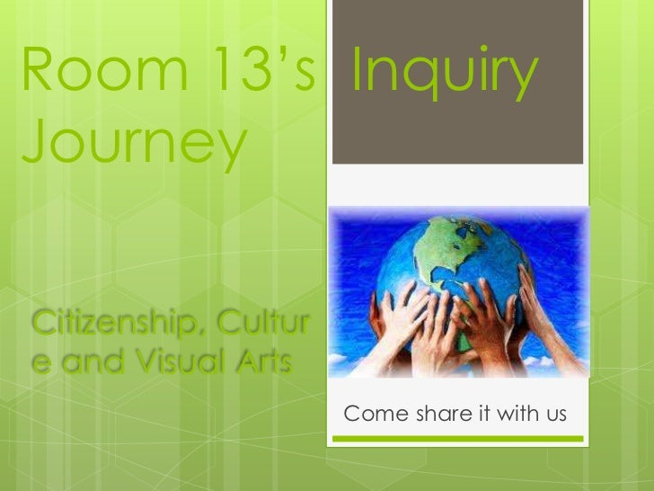 Room 13's InquiryJourneyCitizenship, Culture and Visual Arts                      Come share it with us