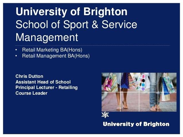 • Retail Marketing BA(Hons) • Retail Management BA(Hons) Chris Dutton Assistant Head of School Principal Lecturer - Retail...