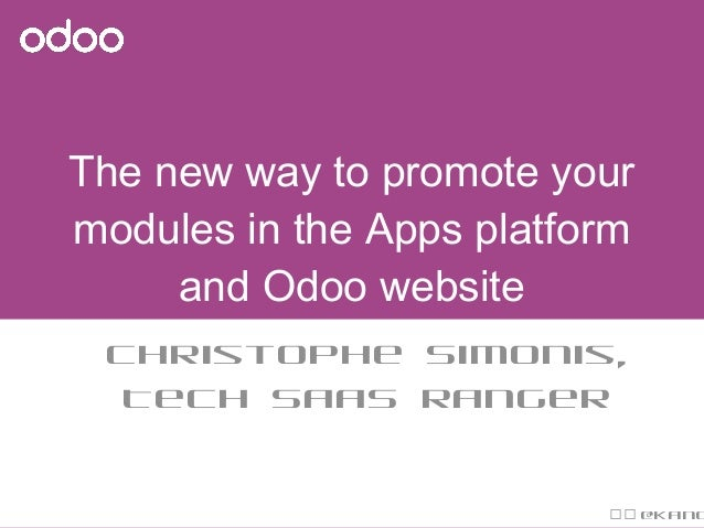 The new way to promote your modules in the Apps platform and Odoo website Christophe Simonis, Tech SaaS Ranger  @Kang