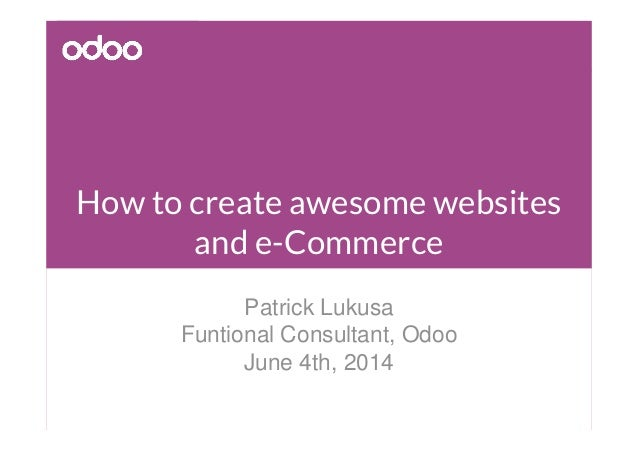 How to create awesome websites and e-Commerce Patrick Lukusa Funtional Consultant, Odoo June 4th, 2014