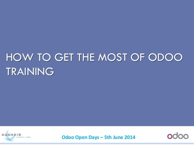 Odoo Open Days – 5th June 2014 HOW TO GET THE MOST OF ODOO TRAINING