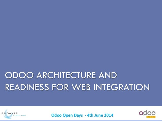 Odoo Open Days - 4th June 2014 ODOO ARCHITECTURE AND READINESS FOR WEB INTEGRATION