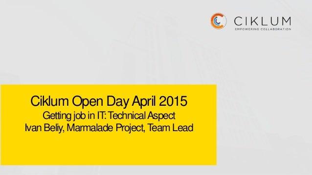 Ciklum Open DayApril 2015 Getting job in IT:TechnicalAspect Ivan Beliy, Marmalade Project,Team Lead
