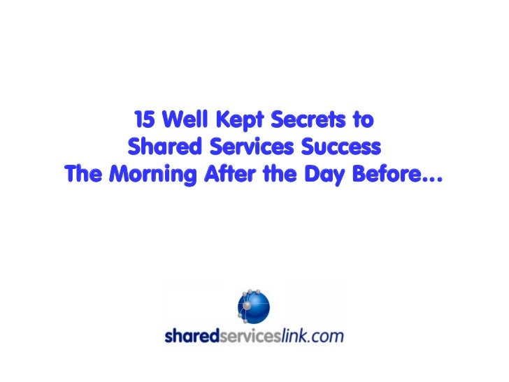 15 Well Kept Secrets to     Shared Services SuccessThe Morning After the Day Before…            Introduced by: