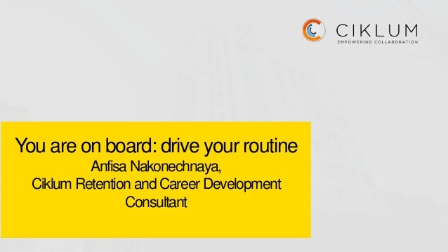 You are on board: drive your routine Anfisa Nakonechnaya, Ciklum Retention and Career Development Consultant
