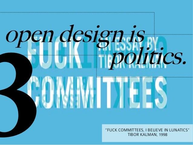 "3open design is          politics.          ""FUCK COMMITTEES, I BELIEVE IN LUNATICS""                   TIBOR KALMAN, 1998"