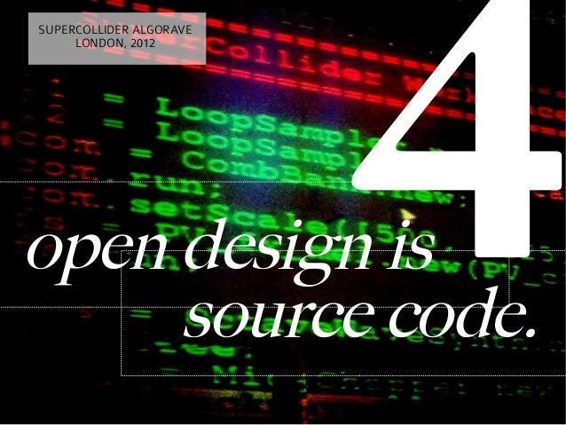 4SUPERCOLLIDER ALGORAVE     LONDON, 2012open design is     source code.