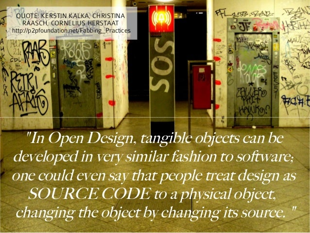 """QUOTE: KERSTIN KALKA, CHRISTINA    RAASCH, CORNELIUS HERSTAAThttp://p2pfoundation.net/Fabbing_Practices  """"In Open Design, ..."""