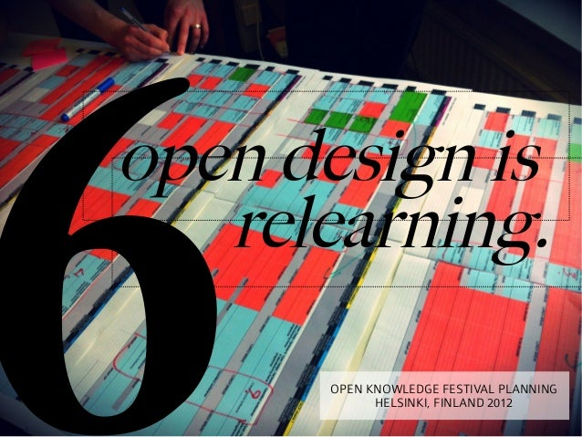 6open design is   relearning.      OPEN KNOWLEDGE FESTIVAL PLANNING            HELSINKI, FINLAND 2012