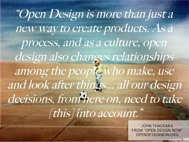 """""""Open Design is more than just a new way to create products. As a  process, and as a culture, open design also changes rel..."""