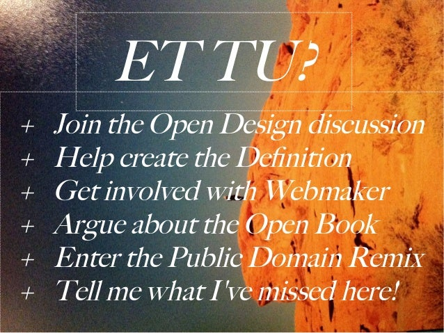ET TU?+   Join the Open Design discussion+   Help create the Definition+   Get involved with Webmaker+   Argue about the O...