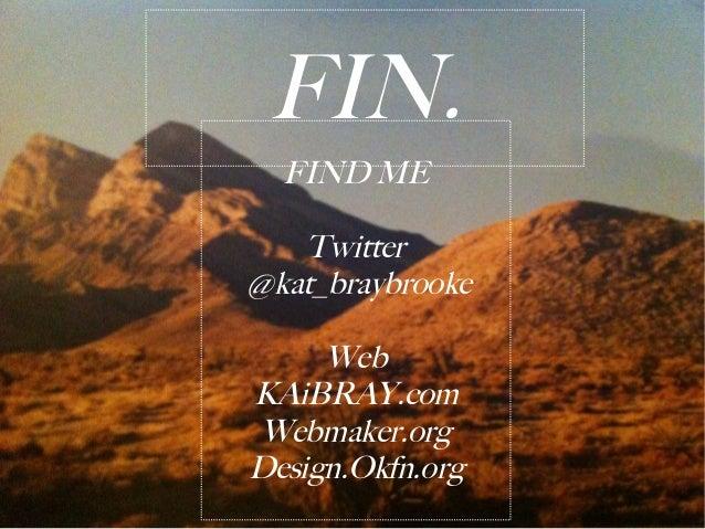 FIN.  FIND ME   Twitter@kat_braybrooke     WebKAiBRAY.comWebmaker.orgDesign.Okfn.org