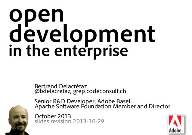 open development in the enterprise Bertrand Delacrétaz @bdelacretaz, grep.codeconsult.ch Senior R&D Developer, Adobe Basel...