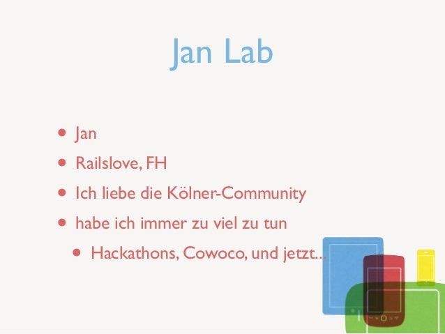 Jan Lab• Jan• Railslove, FH• Ich liebe die Kölner-Community• habe ich immer zu viel zu tun • Hackathons, Cowoco, und jetzt...