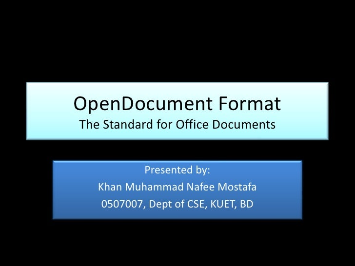 OpenDocument Format The Standard for Office Documents<br />Presented by:<br />Khan Muhammad Nafee Mostafa<br />0507007, De...